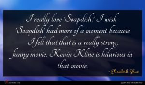Elisabeth Shue quote : I really love 'Soapdish ...