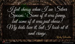 Ricky Schroder quote : I feel cheesy when ...