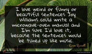 Karen Russell quote : I love weird or ...