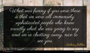 Anthony Holden quote : What was funny if ...