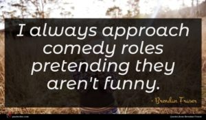 Brendan Fraser quote : I always approach comedy ...