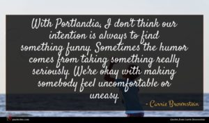 Carrie Brownstein quote : With Portlandia I don't ...