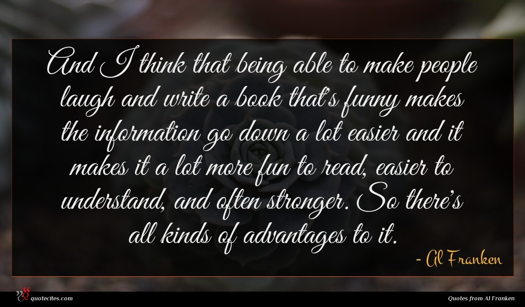 And I think that being able to make people laugh and write a book that's funny makes the information go down a lot easier and it makes it a lot more fun to read, easier to understand, and often stronger. So there's all kinds of advantages to it.
