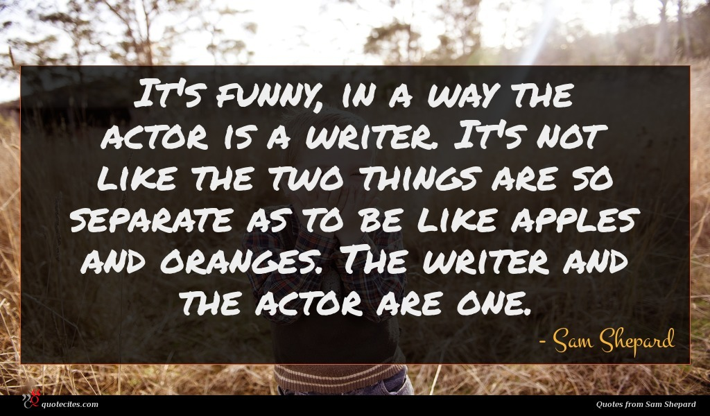It's funny, in a way the actor is a writer. It's not like the two things are so separate as to be like apples and oranges. The writer and the actor are one.