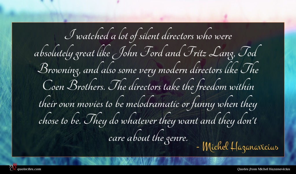 I watched a lot of silent directors who were absolutely great like John Ford and Fritz Lang, Tod Browning, and also some very modern directors like The Coen Brothers. The directors take the freedom within their own movies to be melodramatic or funny when they chose to be. They do whatever they want and they don't care about the genre.