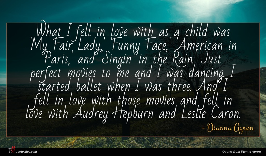 What I fell in love with as a child was 'My Fair Lady,' 'Funny Face,' 'American in Paris,' and 'Singin' in the Rain.' Just perfect movies to me and I was dancing. I started ballet when I was three. And I fell in love with those movies and fell in love with Audrey Hepburn and Leslie Caron.