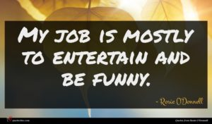 Rosie O'Donnell quote : My job is mostly ...