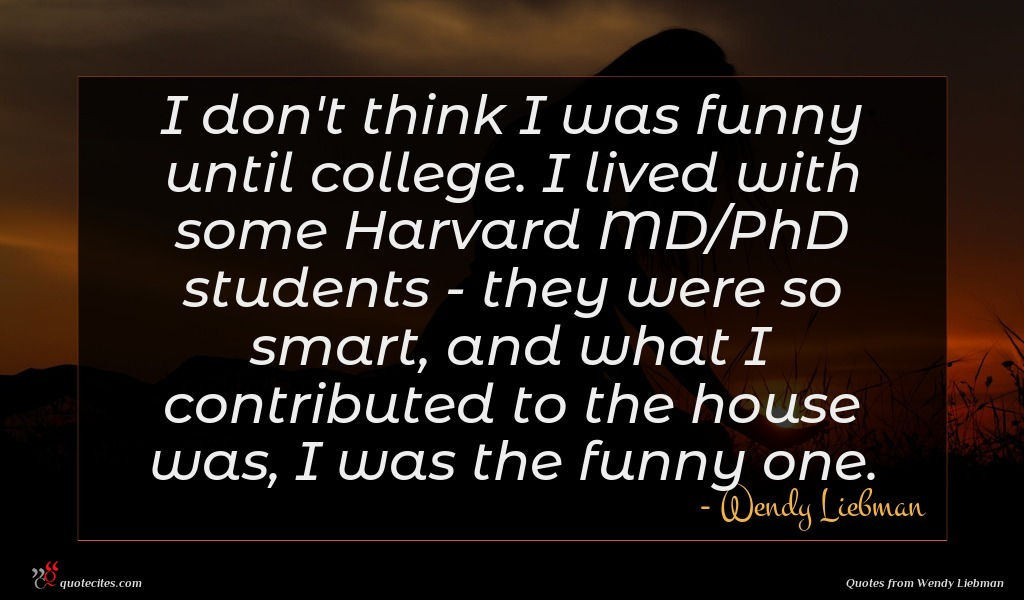 I don't think I was funny until college. I lived with some Harvard MD/PhD students - they were so smart, and what I contributed to the house was, I was the funny one.