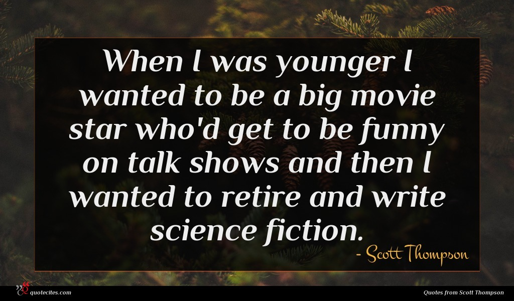 When I was younger I wanted to be a big movie star who'd get to be funny on talk shows and then I wanted to retire and write science fiction.