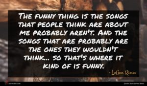 LeAnn Rimes quote : The funny thing is ...