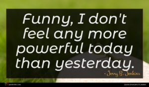 Jerry B. Jenkins quote : Funny I don't feel ...