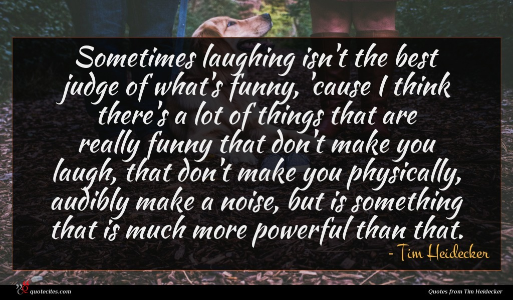 Sometimes laughing isn't the best judge of what's funny, 'cause I think there's a lot of things that are really funny that don't make you laugh, that don't make you physically, audibly make a noise, but is something that is much more powerful than that.
