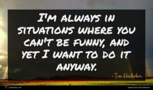 Tim Heidecker quote : I'm always in situations ...