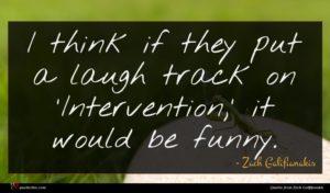Zach Galifianakis quote : I think if they ...