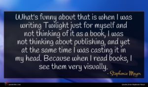 Stephenie Meyer quote : What's funny about that ...
