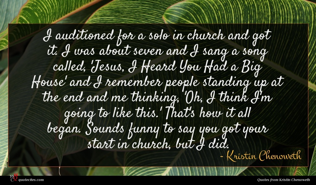 I auditioned for a solo in church and got it. I was about seven and I sang a song called, 'Jesus, I Heard You Had a Big House' and I remember people standing up at the end and me thinking, 'Oh, I think I'm going to like this.' That's how it all began. Sounds funny to say you got your start in church, but I did.