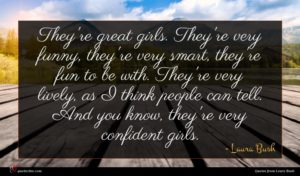 Laura Bush quote : They're great girls They're ...
