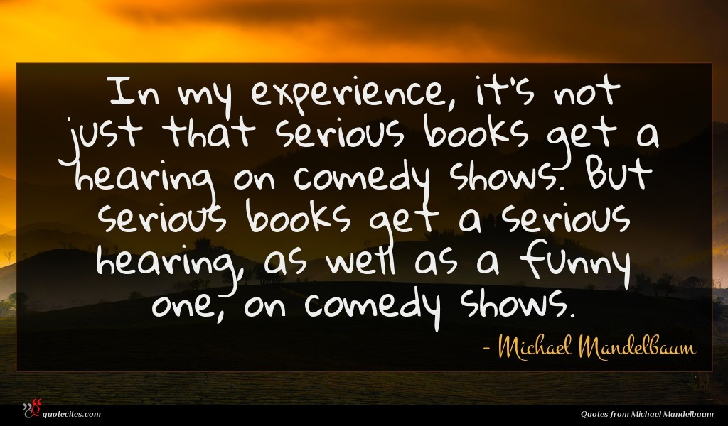 In my experience, it's not just that serious books get a hearing on comedy shows. But serious books get a serious hearing, as well as a funny one, on comedy shows.