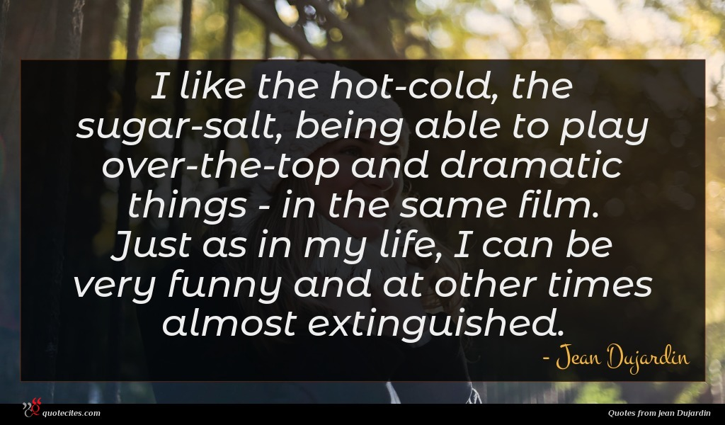 I like the hot-cold, the sugar-salt, being able to play over-the-top and dramatic things - in the same film. Just as in my life, I can be very funny and at other times almost extinguished.