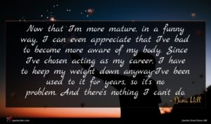 Dana Hill quote : Now that I'm more ...