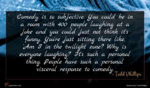 Todd Phillips quote : Comedy is so subjective ...