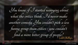 Todd Phillips quote : You know if I ...