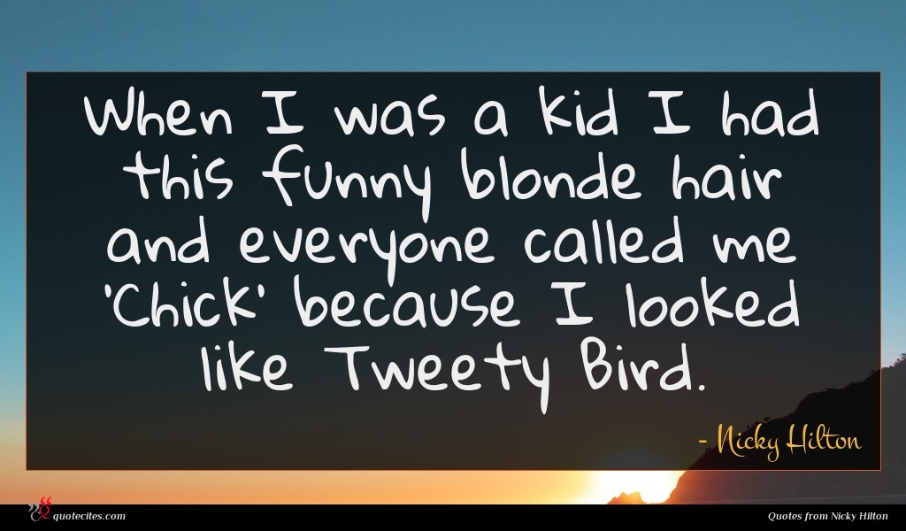 When I was a kid I had this funny blonde hair and everyone called me 'Chick' because I looked like Tweety Bird.
