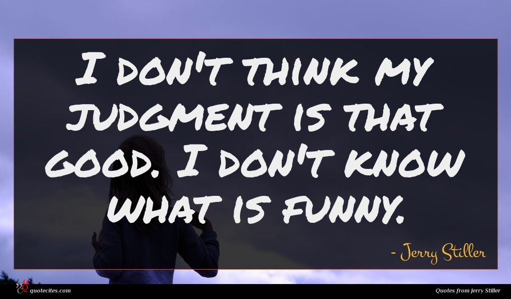 I don't think my judgment is that good. I don't know what is funny.