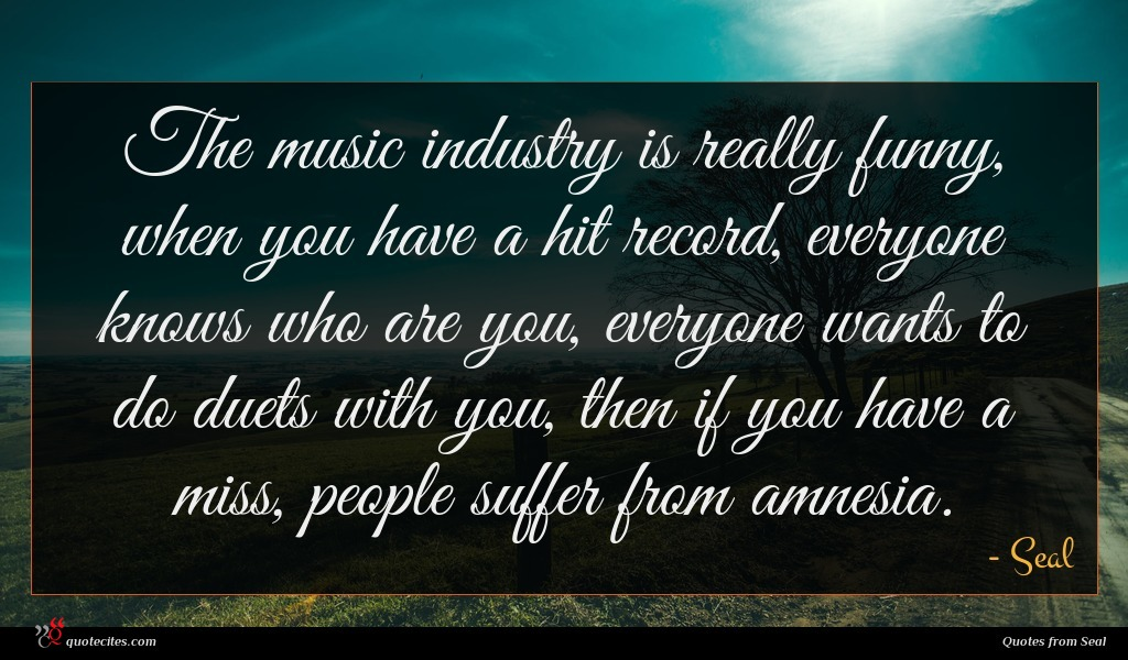 The music industry is really funny, when you have a hit record, everyone knows who are you, everyone wants to do duets with you, then if you have a miss, people suffer from amnesia.