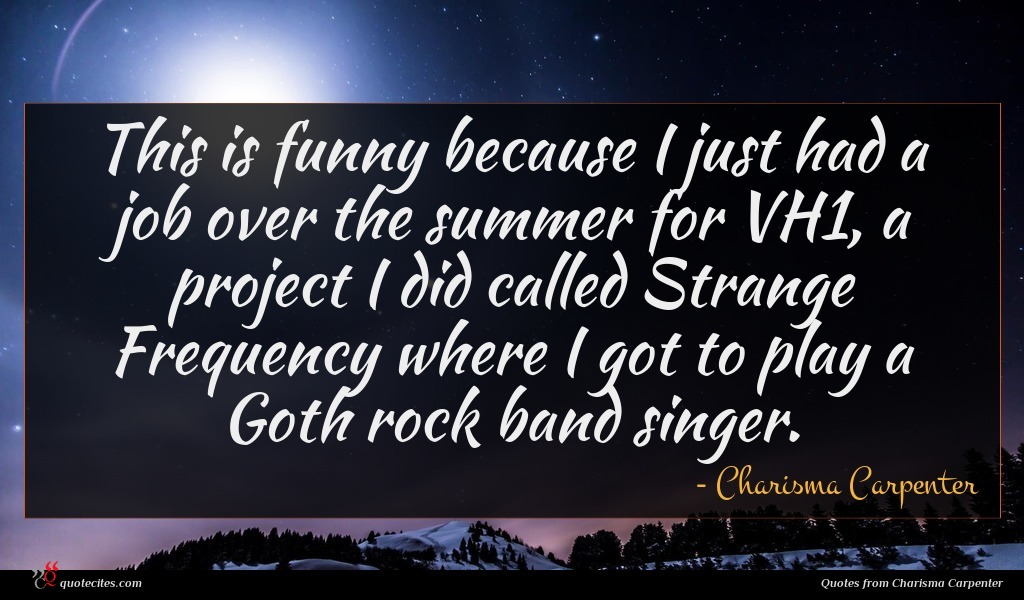 This is funny because I just had a job over the summer for VH1, a project I did called Strange Frequency where I got to play a Goth rock band singer.