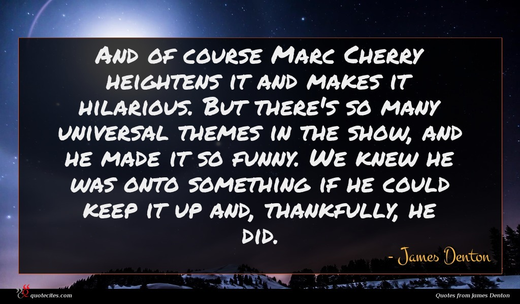 And of course Marc Cherry heightens it and makes it hilarious. But there's so many universal themes in the show, and he made it so funny. We knew he was onto something if he could keep it up and, thankfully, he did.