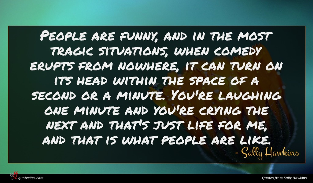 People are funny, and in the most tragic situations, when comedy erupts from nowhere, it can turn on its head within the space of a second or a minute. You're laughing one minute and you're crying the next and that's just life for me, and that is what people are like.
