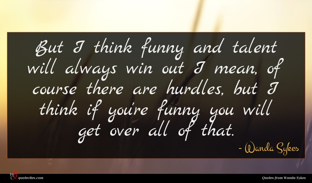 But I think funny and talent will always win out I mean, of course there are hurdles, but I think if you're funny you will get over all of that.