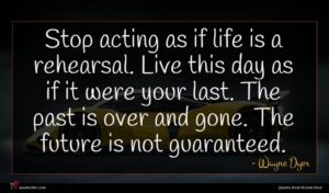 Wayne Dyer quote : Stop acting as if ...