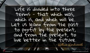 William Wordsworth quote : Life is divided into ...