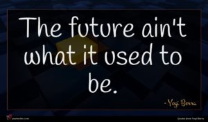 Yogi Berra quote : The future ain't what ...