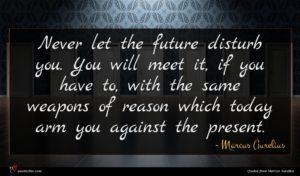 Marcus Aurelius quote : Never let the future ...