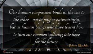 Nelson Mandela quote : Our human compassion binds ...