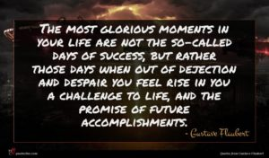 Gustave Flaubert quote : The most glorious moments ...