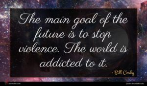 Bill Cosby quote : The main goal of ...