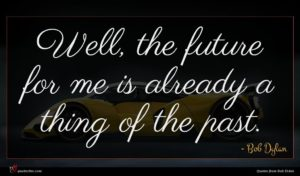 Bob Dylan quote : Well the future for ...