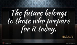 Malcolm X quote : The future belongs to ...