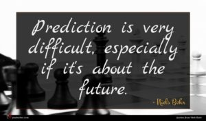 Niels Bohr quote : Prediction is very difficult ...
