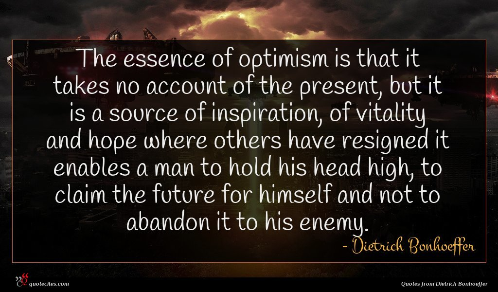 The essence of optimism is that it takes no account of the present, but it is a source of inspiration, of vitality and hope where others have resigned it enables a man to hold his head high, to claim the future for himself and not to abandon it to his enemy.