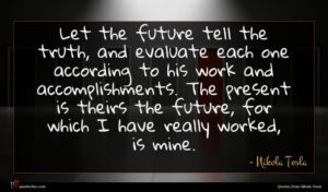 Nikola Tesla quote : Let the future tell ...