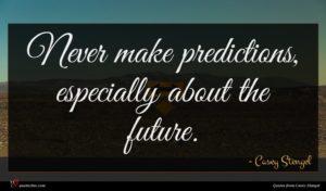 Casey Stengel quote : Never make predictions especially ...