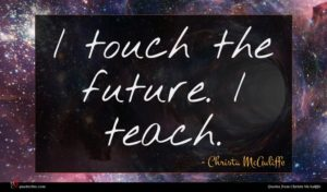 Christa McAuliffe quote : I touch the future ...