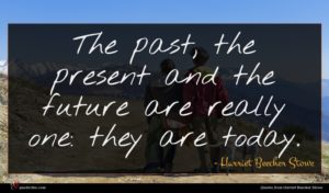 Harriet Beecher Stowe quote : The past the present ...