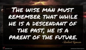 Herbert Spencer quote : The wise man must ...