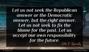 John F. Kennedy quote : Let us not seek ...
